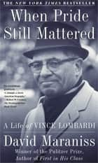 When Pride Still Mattered - A Life Of Vince Lombardi ebook by David Maraniss