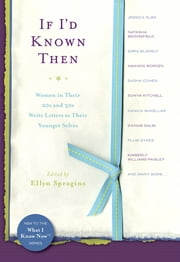 If I'd Known Then - Women in Their 20s and 30s Write Letters to Their Younger Selves ebook by Ellyn Spragins