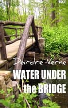 Water Under The Bridge ebook by Deirdre Verne