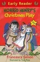 Horrid Henry Early Reader: Horrid Henry's Christmas Play - Book 25 ebook by Francesca Simon, Tony Ross