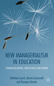 New Managerialism in Education - Commercialization, Carelessness and Gender ebook by Professor Kathleen Lynch,Dr Bernie Grummell,Dr Dympna Devine