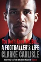 You Don't Know Me, But . . . - A Footballer's Life ebook by Clarke Carlisle