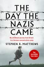The Day the Nazis Came - My childhood journey from Britain to a German concentration camp ebook by Stephen R. Matthews