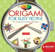 Origami for Busy People - 27 Original On-the-Go Projects ebook by Marcia Joy Miller