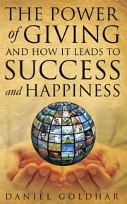 The Power of Giving and How it Leads to Success and Happiness ebook by Daniel Goldhar