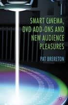 Smart Cinema, DVD Add-Ons and New Audience Pleasures ebook by P. Brereton
