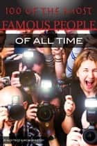 100 of the Most Famous People of All Time ebook by Alex Trost/Vadim Kravetsky