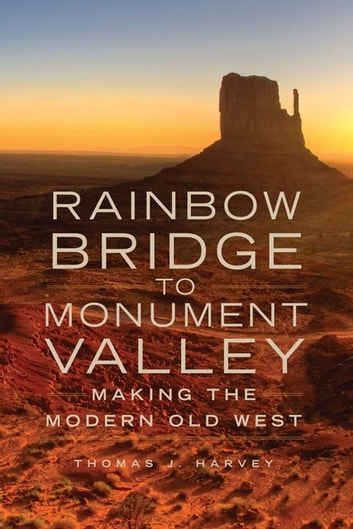 Rainbow Bridge to Monument Valley - Making the Modern Old West ebook by Thomas J. Harvey