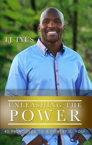 Unleashing the Power - 40 Principles to a Powerful You! ebook by Anthony Tyus