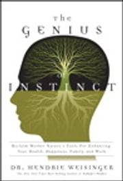 The Genius of Instinct: Reclaim Mother Nature's Tools for Enhancing Your Health, Happiness, Family, and Work - Reclaim Mother Nature's Tools for Enhancing Your Health, Happiness, Family, and Work ebook by Hendrie Weisinger