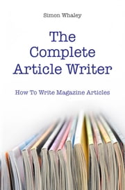 The Complete Article Writer: How To Write Magazine Articles ebook by Simon Whaley