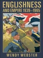 Englishness and Empire 1939-1965 ebook by Wendy Webster