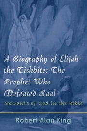 A Biography of Elijah the Tishbite: The Prophet Who Defeated Baal ebook by Robert Alan King