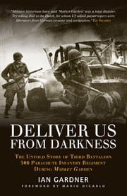 Deliver Us From Darkness - The Untold Story of Third Battalion 506 Parachute Infantry Regiment during Market Garden ebook by Ian Gardner,Mario DiCarlo,Ed Shames