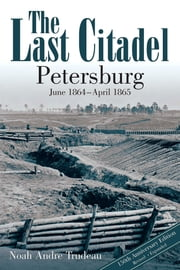 The Last Citadel - Petersburg, June 1864 - April 1865 ebook by Noah Andre Trudeau