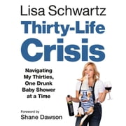 Thirty-Life Crisis - Navigating My Thirties, One Drunk Baby Shower at a Time audiobook by Lisa Schwartz