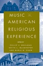 Music in American Religious Experience ebook by Philip V. Bohlman, Edith Blumhofer, Maria Chow