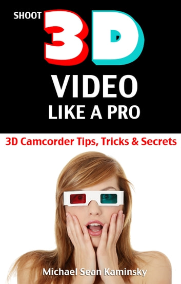 Shoot 3D Video Like a Pro: 3D Camcorder Tips, Tricks & Secrets - the 3D Movie Making Manual They Forgot to Include ebook by Michael Sean Kaminsky