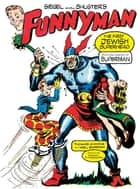 Siegel and Shuster's Funnyman - The First Jewish Superhero, from the Creators of Superman ebook by Thomas Andrae, Mel Gordon, Jerry Siegel,...