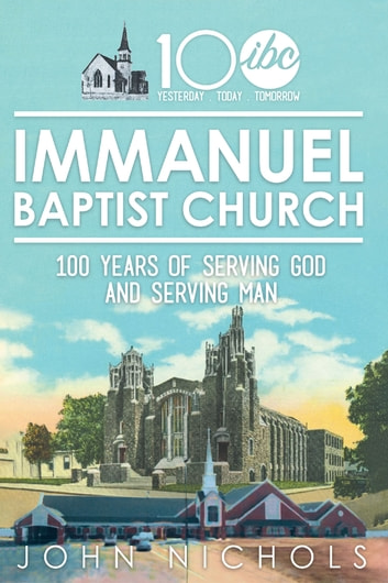 Immanuel Baptist Church - 100 Years of Serving God and Serving Man ebook by John Nichols