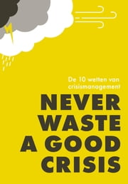 Never waste a good crisis - De 10 wetten van crisismanagement ebook by Jan Adriaanse, Arjan Yspeert, Gonny Vink,...