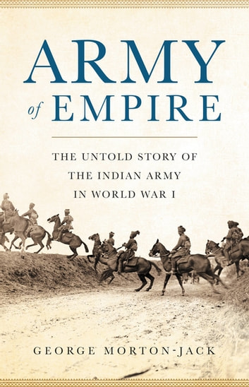 Army of Empire - The Untold Story of the Indian Army in World War I eBook by George Morton-Jack