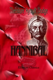 Hannibal. - A history of the art of war among the Carthaginians and Romans down to the Battle of Pydna, 168 B.C., with a detailed account of the Second Punic War. ebook by Theodore Dodge