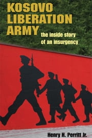 Kosovo Liberation Army: The Inside Story of an Insurgency ebook by Henry H. Perritt