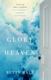The Glory of Heaven - Inspiring True Stories and Answers to Common Questions ebook by Betty Malz