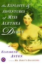 The Exploits & Adventures of Miss Alethea Darcy ebook by Elizabeth Aston