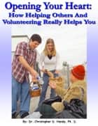 Opening Your Heart: How Helping Others And Volunteering Really Helps You ebook by Christopher Handy