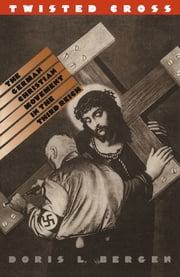 Twisted Cross - The German Christian Movement in the Third Reich ebook by Doris L. Bergen