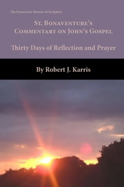 St. Bonaventure's Commentary on John's Gospel - Thirty Days of Reflection and Prayer ebook by Robert J. Karris Ofm