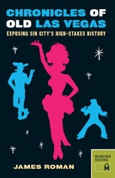 Chronicles of Old Las Vegas - Exposing Sin City's High-Stakes History ebook by James Roman