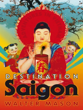 Destination Saigon - Adventures in Vietnam ebook by Walter Mason