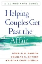 Helping Couples Get Past the Affair ebook by Donald H. Baucom, PhD,Douglas K. Snyder, PhD,Kristina Coop Gordon, PhD