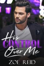 His Control Over Me ebook by Zoe Reid