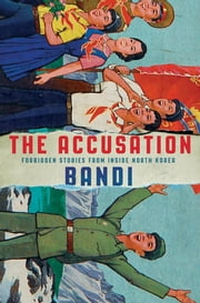 The Accusation - Forbidden Stories from Inside North Korea ebook by Deborah Smith, Bandi
