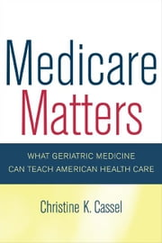 Medicare Matters: What Geriatric Medicine Can Teach American Health Care ebook by Cassel, Christine K.