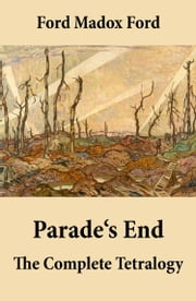 Parade's End: The Complete Tetralogy (All 4 related novels: Some Do Not + No More Parades + A Man Could Stand Up + Last Post) ebook by Ford Madox Ford