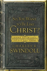 So, You Want To Be Like Christ? - Eight Essentials to Get You There ebook by Charles R. Swindoll