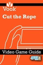 Cut the Rope: Video Game Guide ebook by Vook
