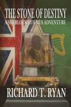 The Stone of Destiny - A Sherlock Holmes Adventure ebook by Richard T. Ryan
