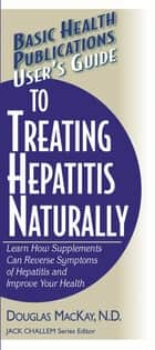 User's Guide to Treating Hepatitis Naturally - Learn How Supplements Can Reverse Symptoms of Hepatitis and Improve Your Health ebook by Douglas MacKay, N.D., Jack Challem