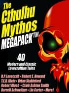 The Cthulhu Mythos MEGAPACK ® - 40 Modern and Classic Lovecraftian Stories ebook by