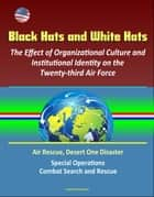Black Hats and White Hats: The Effect of Organizational Culture and Institutional Identity on the Twenty-third Air Force: Air Rescue, Desert One Disaster, Special Operations, Combat Search and Rescue ebook by