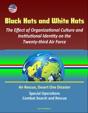 Black Hats and White Hats: The Effect of Organizational Culture and Institutional Identity on the Twenty-third Air Force: Air Rescue, Desert One Disaster, Special Operations, Combat Search and Rescue ebook by Progressive Management