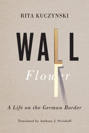 Wall Flower - A Life on the German Border ebook by Rita Kuczynski,Anthony J.  Steinhoff