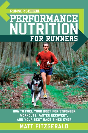 Runner's World Performance Nutrition for Runners - How to Fuel Your Body for Stronger Workouts, Faster Recovery, and Your Best Race Times Ever ebook by Matt Fitzgerald,Editors of Runner's World Maga