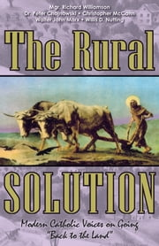 The Rural Solution - Modern Catholic Voices on Going Back to the Land ebook by Mgr. Richard Williamson,Dr. Peter Chojnowski,Christopher McCann,Walter John Marx,Willis D. Nutting